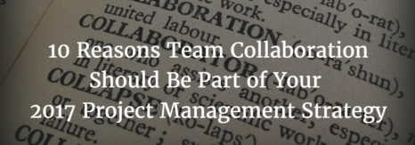 10 Reasons Team Collaboration Should Be Part of Your 2017 Project Management Strategy
