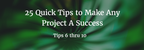Part 2 – 25 Quick Tips to Make Any Project A Success (Tips 6-10)