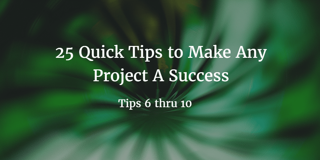 25 Quick Tips to Make Any Project A Success 6-10