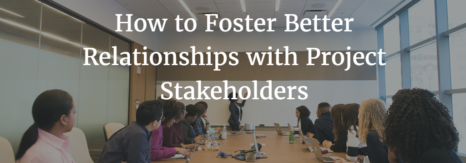 How to Foster Better Relationships with Project Stakeholders