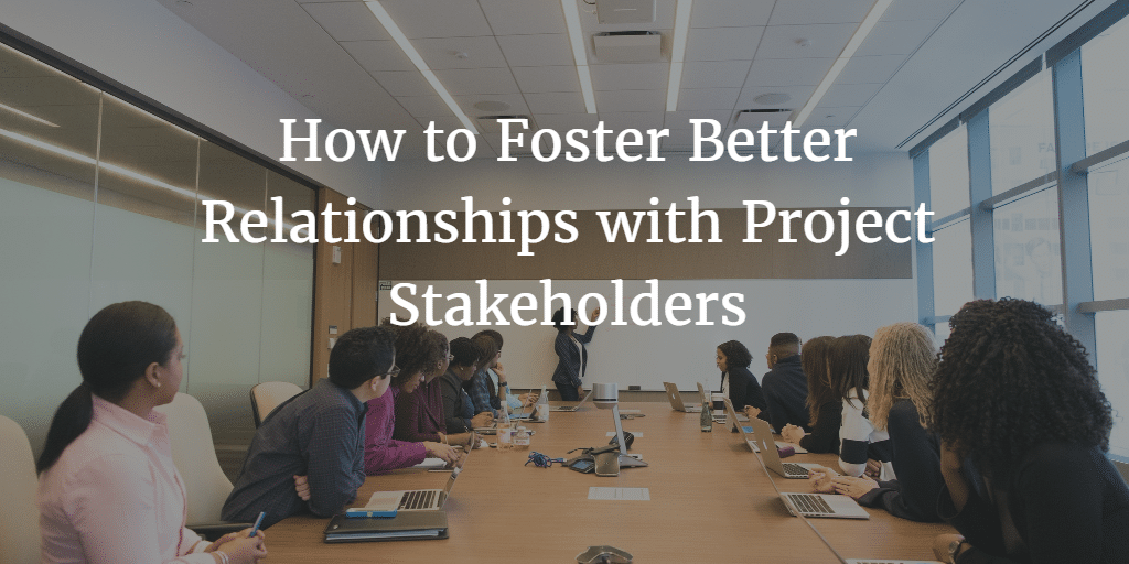 How To Foster Better Releationships with Project Stakeholders