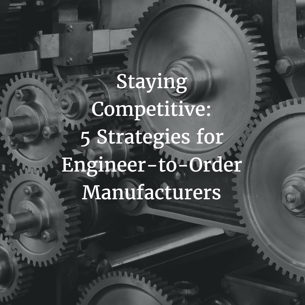 Staying Competitive 5 Strategies for Engineer-to-Order Manufacturers 2