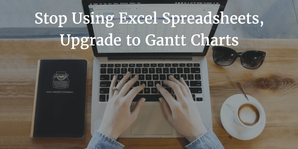 Stop Using Excel Spreadsheets, Upgrade to Gantt Charts