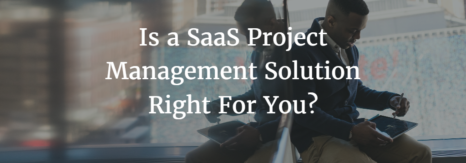 Is a SaaS Project Management Solution Right For You?