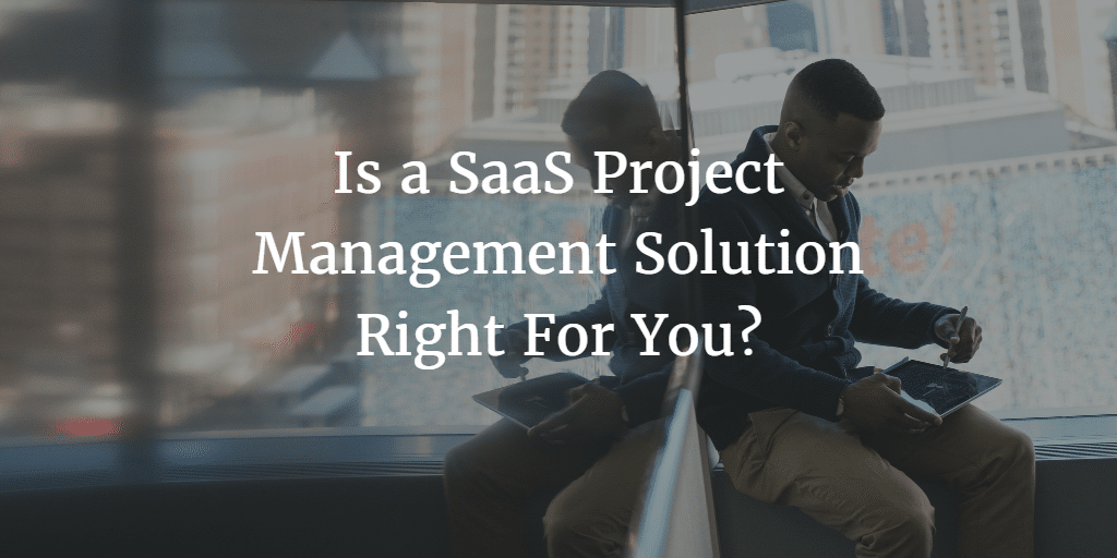 Is a SaaS Project Management Solution Right For You