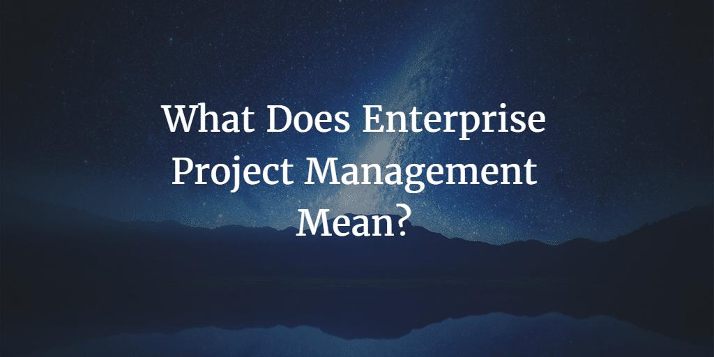 What Does Enterprise Project Management Mean