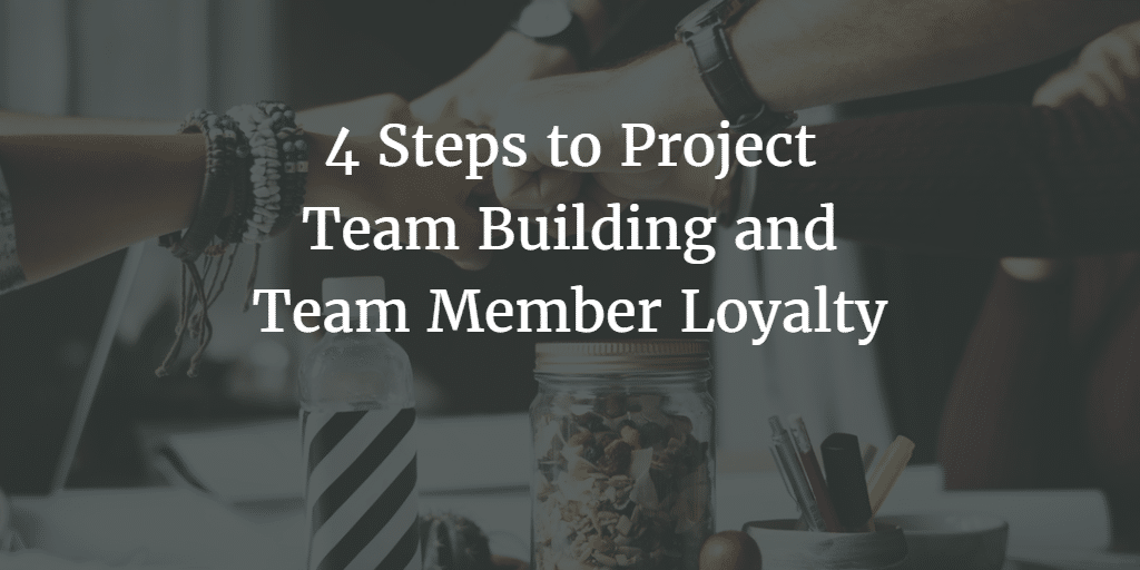 4 Steps to Project Team Building and Team Member Loyalty